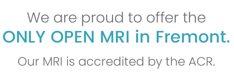 we are proud to offer the only open MRI in Fremont. Our MRI is accredited by the ACR.